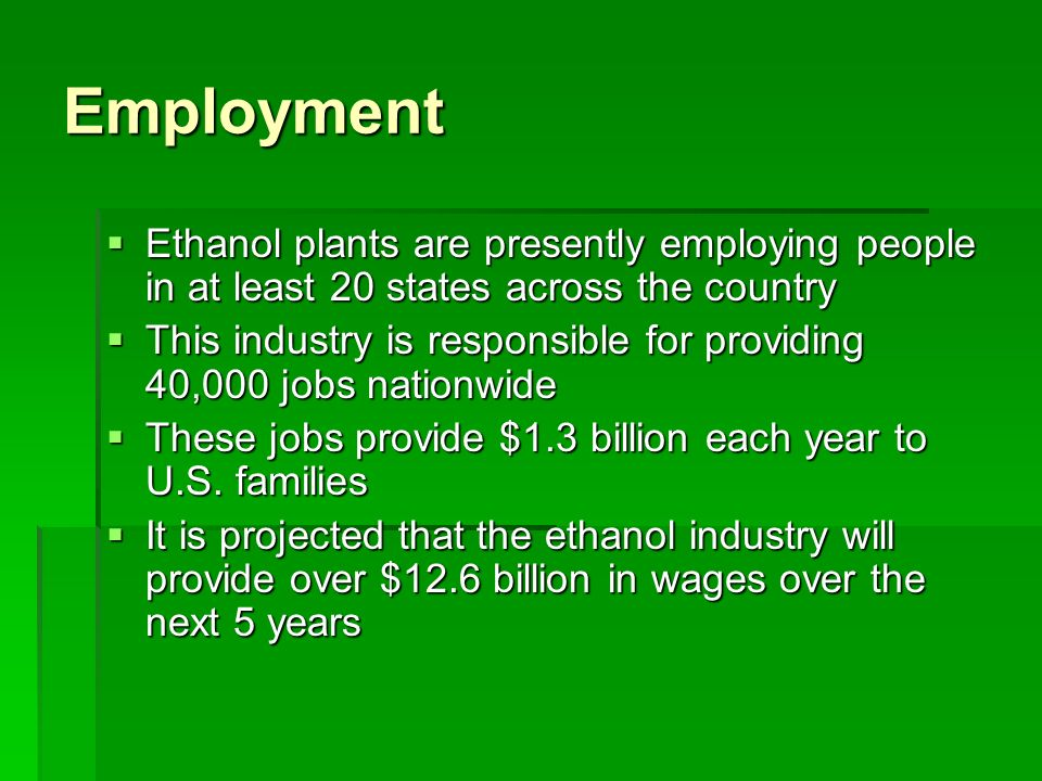 Employment  Ethanol plants are presently employing people in at least 20 states across the country  This industry is responsible for providing 40,000 jobs nationwide  These jobs provide $1.3 billion each year to U.S.