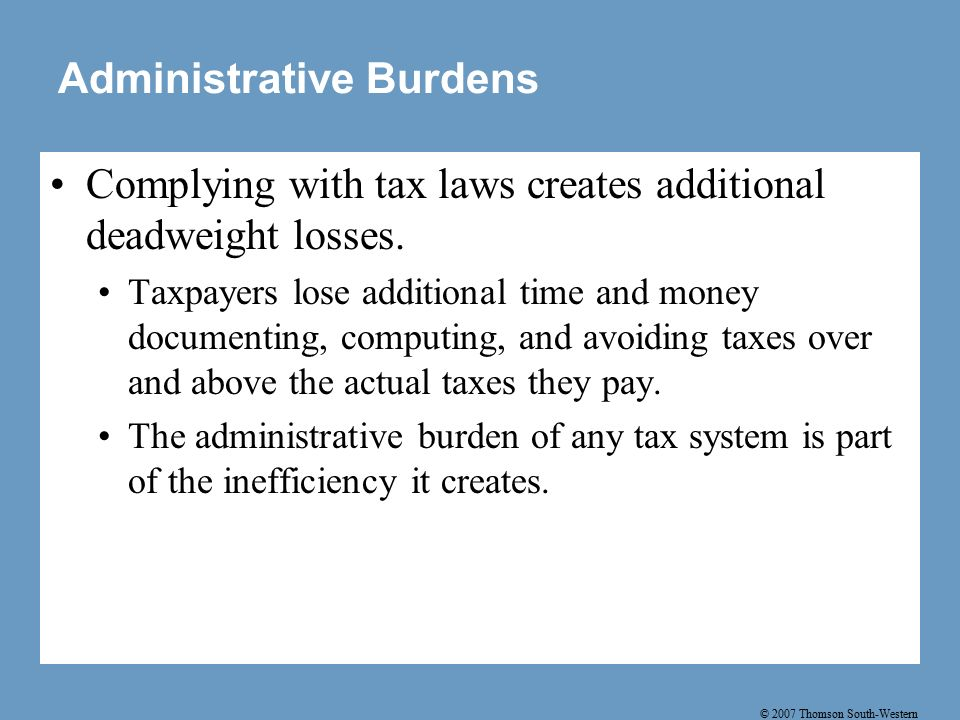 © 2007 Thomson South-Western Administrative Burdens Complying with tax laws creates additional deadweight losses.