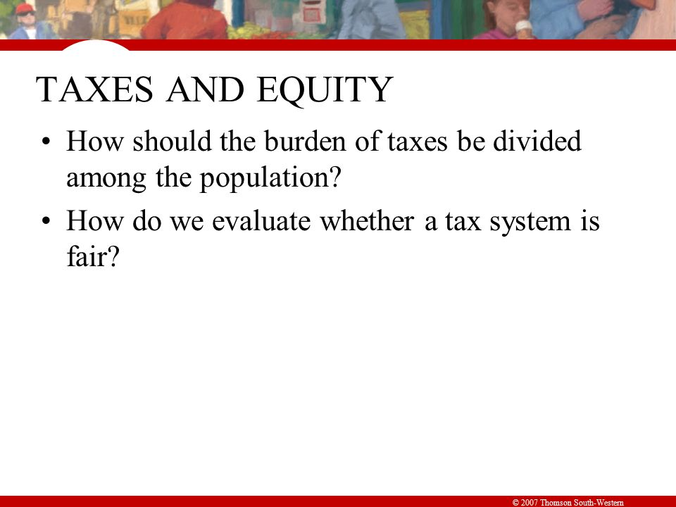 © 2007 Thomson South-Western TAXES AND EQUITY How should the burden of taxes be divided among the population.