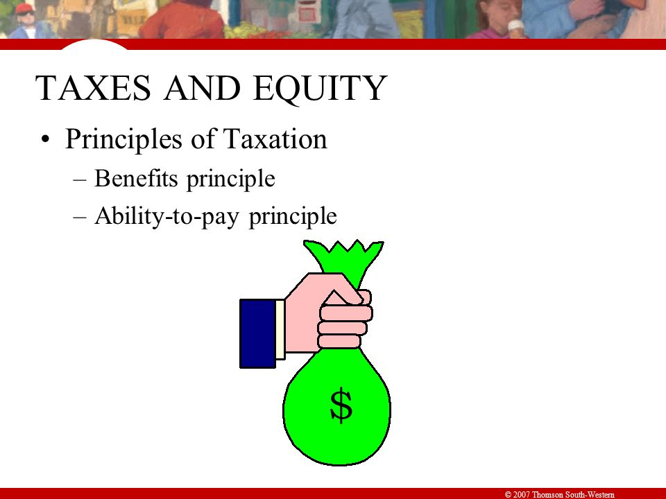 © 2007 Thomson South-Western TAXES AND EQUITY Principles of Taxation –Benefits principle –Ability-to-pay principle $