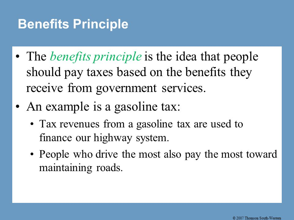 © 2007 Thomson South-Western Benefits Principle The benefits principle is the idea that people should pay taxes based on the benefits they receive from government services.