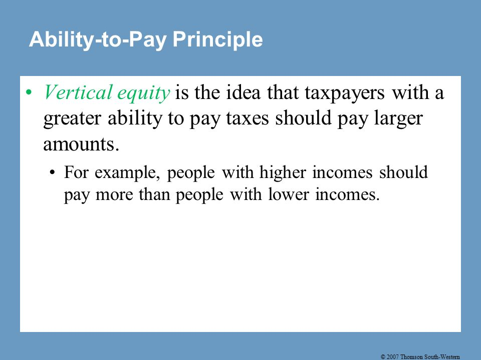 © 2007 Thomson South-Western Ability-to-Pay Principle Vertical equity is the idea that taxpayers with a greater ability to pay taxes should pay larger amounts.