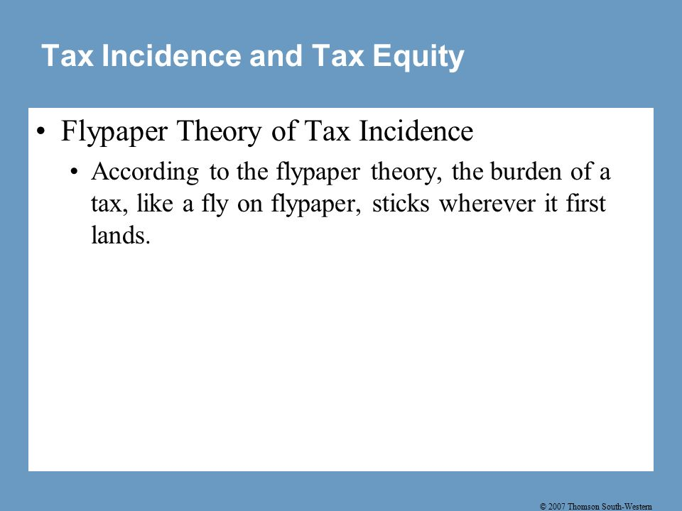 © 2007 Thomson South-Western Tax Incidence and Tax Equity Flypaper Theory of Tax Incidence According to the flypaper theory, the burden of a tax, like a fly on flypaper, sticks wherever it first lands.