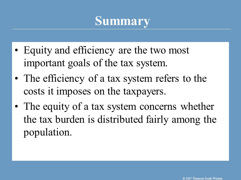 Summary © 2007 Thomson South-Western Equity and efficiency are the two most important goals of the tax system.