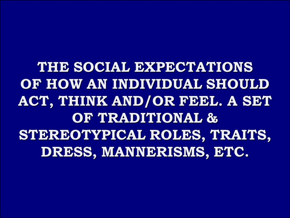 Answer 2B THE SOCIAL EXPECTATIONS THE SOCIAL EXPECTATIONS OF HOW AN INDIVIDUAL SHOULD ACT, THINK AND/OR FEEL.