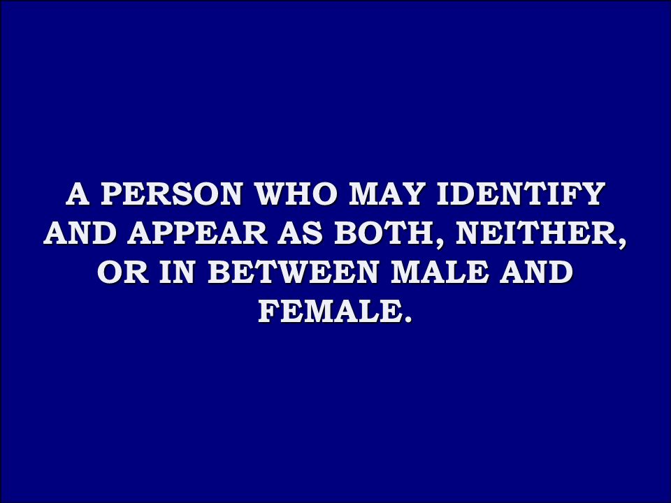 Answer 2D A PERSON WHO MAY IDENTIFY AND APPEAR AS BOTH, NEITHER, OR IN BETWEEN MALE AND FEMALE.