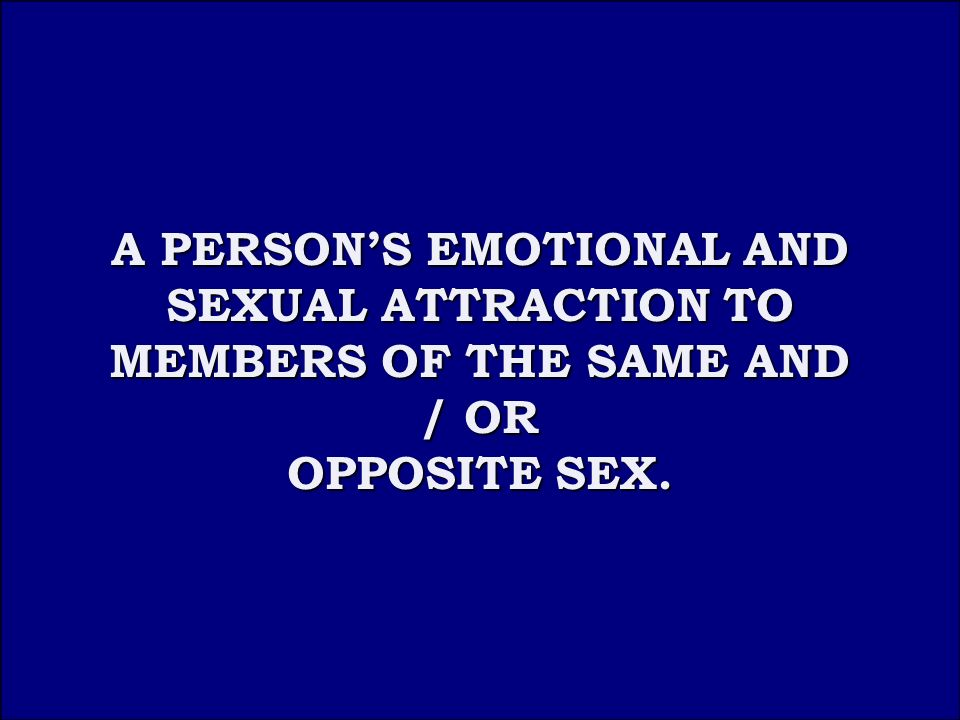 Answer 3A A PERSON'S EMOTIONAL AND SEXUAL ATTRACTION TO MEMBERS OF THE SAME AND / OR A PERSON'S EMOTIONAL AND SEXUAL ATTRACTION TO MEMBERS OF THE SAME AND / OR OPPOSITE SEX.