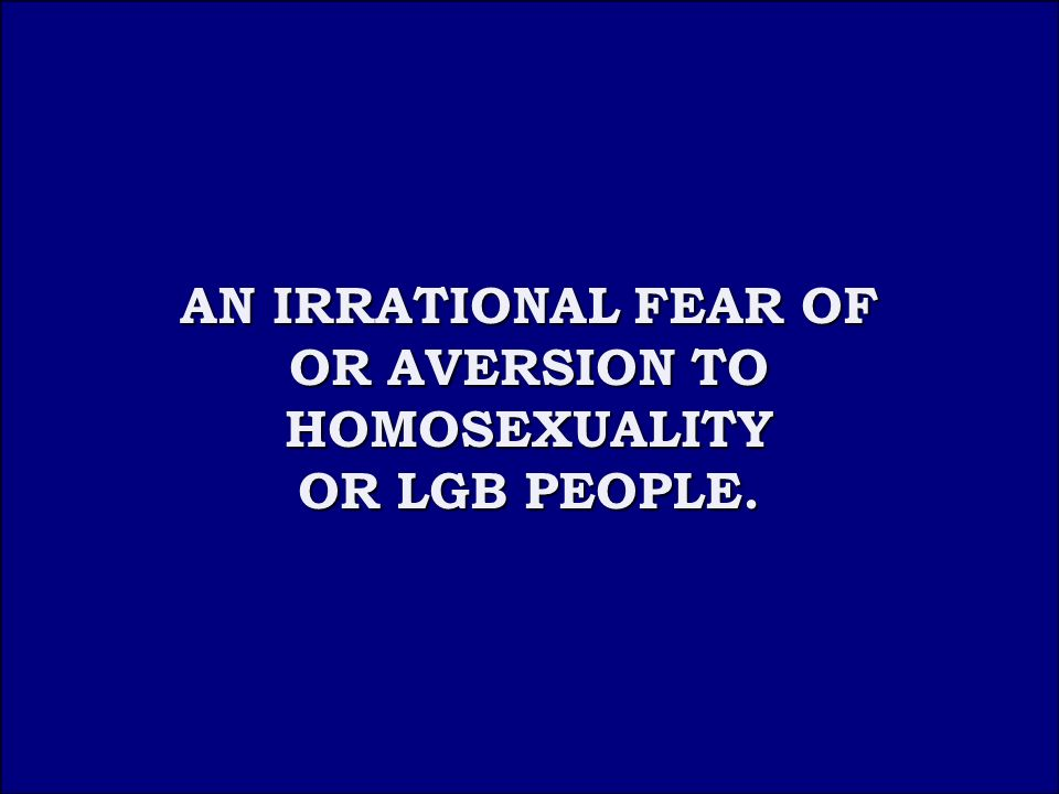 Answer 4A AN IRRATIONAL FEAR OF OR AVERSION TO HOMOSEXUALITY OR LGB PEOPLE.