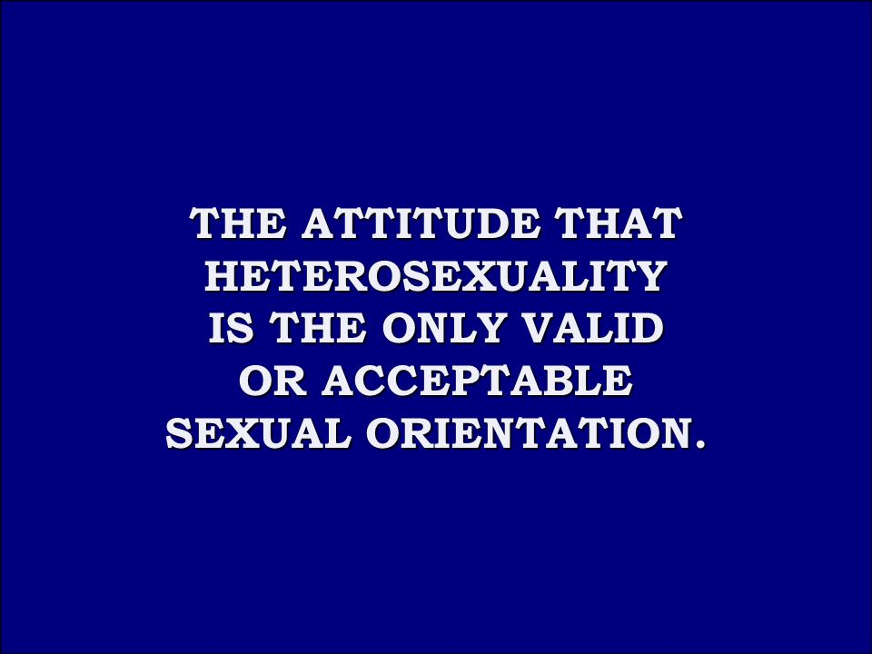 Answer 4B THE ATTITUDE THAT HETEROSEXUALITY THE ATTITUDE THAT HETEROSEXUALITY IS THE ONLY VALID IS THE ONLY VALID OR ACCEPTABLE SEXUAL ORIENTATION.
