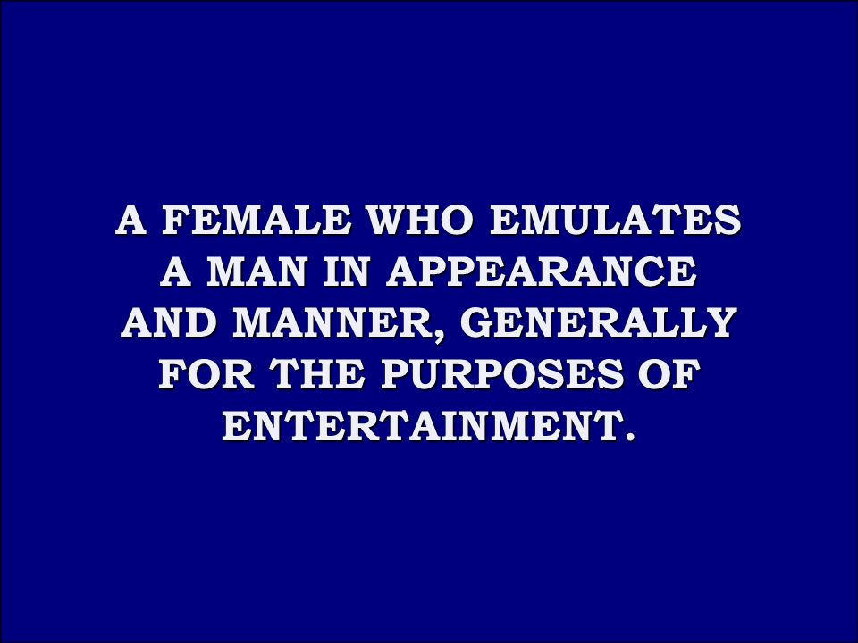 Answer 5B A FEMALE WHO EMULATES A MAN IN APPEARANCE AND MANNER, GENERALLY FOR THE PURPOSES OF ENTERTAINMENT.