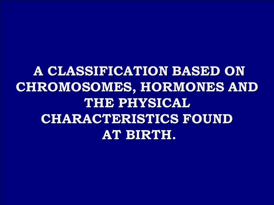 Answer 1A A CLASSIFICATION BASED ON CHROMOSOMES, HORMONES AND THE PHYSICAL CHARACTERISTICS FOUND A CLASSIFICATION BASED ON CHROMOSOMES, HORMONES AND THE PHYSICAL CHARACTERISTICS FOUND AT BIRTH.