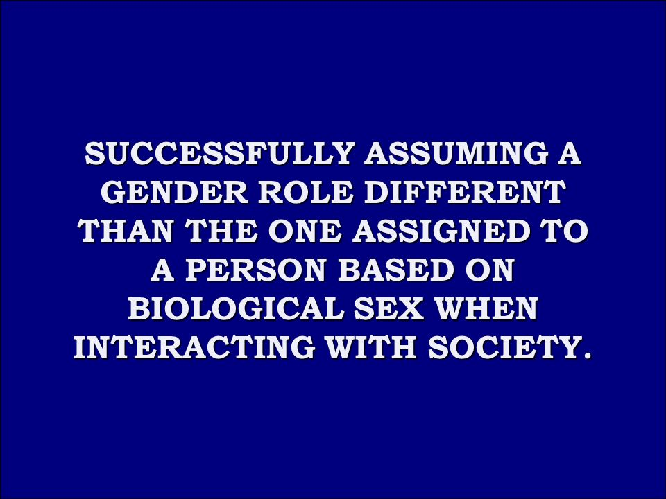 Answer 5D SUCCESSFULLY ASSUMING A GENDER ROLE DIFFERENT THAN THE ONE ASSIGNED TO A PERSON BASED ON BIOLOGICAL SEX WHEN INTERACTING WITH SOCIETY.