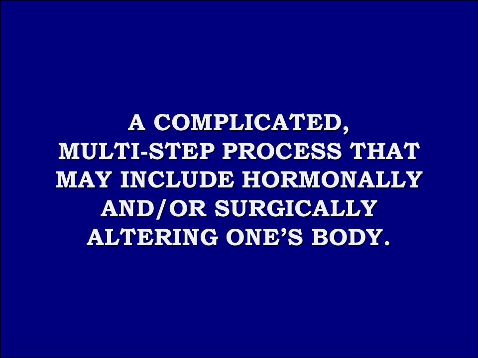 Answer 1B A COMPLICATED, MULTI-STEP PROCESS THAT MAY INCLUDE HORMONALLY AND/OR SURGICALLY ALTERING ONE'S BODY.