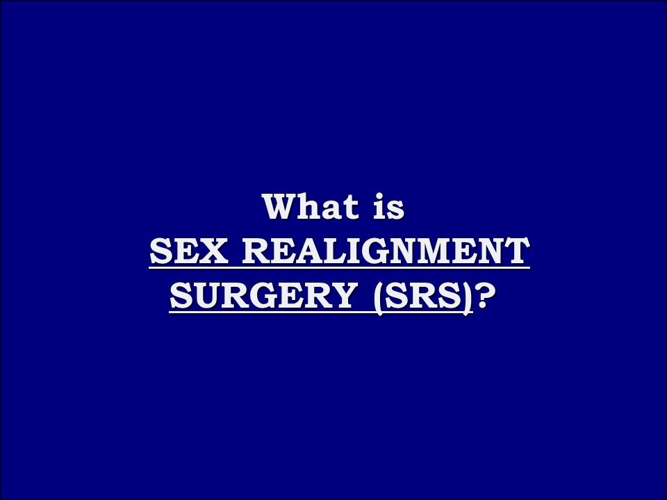 Question 1C What is What is SEX REALIGNMENT SURGERY (SRS) SEX REALIGNMENT SURGERY (SRS)