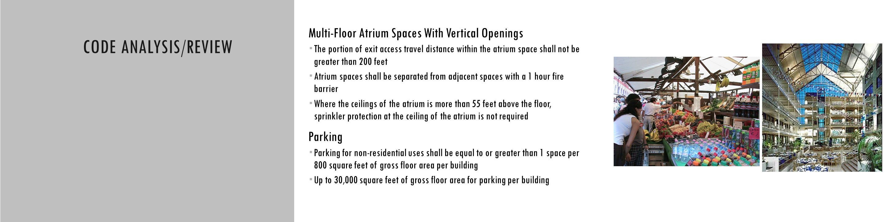 CODE ANALYSIS CODE ANALYSIS/REVIEW Multi-Floor Atrium Spaces With Vertical Openings  The portion of exit access travel distance within the atrium space shall not be greater than 200 feet  Atrium spaces shall be separated from adjacent spaces with a 1 hour fire barrier  Where the ceilings of the atrium is more than 55 feet above the floor, sprinkler protection at the ceiling of the atrium is not required Parking  Parking for non-residential uses shall be equal to or greater than 1 space per 800 square feet of gross floor area per building  Up to 30,000 square feet of gross floor area for parking per building