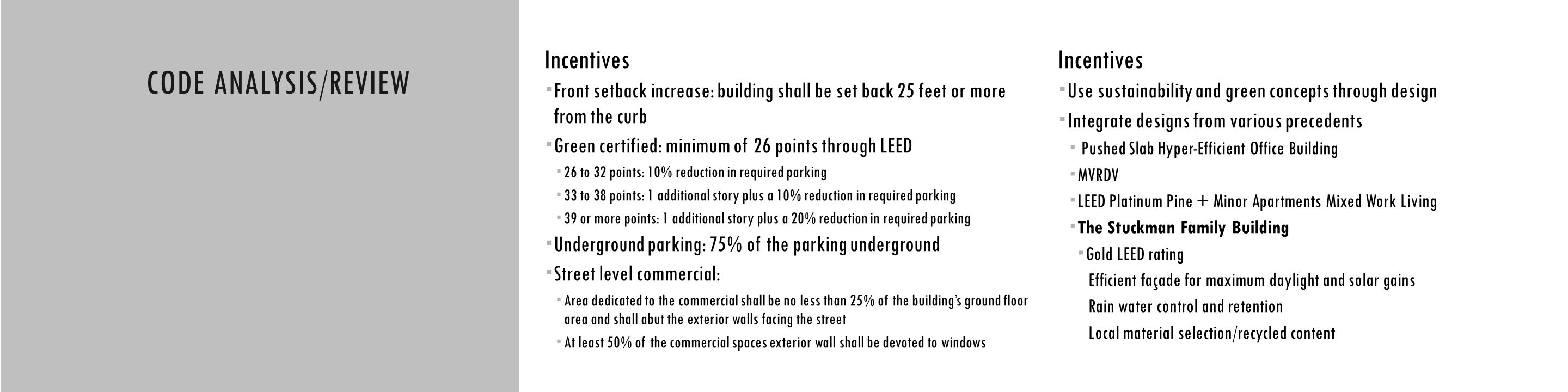 CODE ANALYSIS CODE ANALYSIS/REVIEW Incentives  Front setback increase: building shall be set back 25 feet or more from the curb  Green certified: minimum of 26 points through LEED  26 to 32 points: 10% reduction in required parking  33 to 38 points: 1 additional story plus a 10% reduction in required parking  39 or more points: 1 additional story plus a 20% reduction in required parking  Underground parking: 75% of the parking underground  Street level commercial:  Area dedicated to the commercial shall be no less than 25% of the building's ground floor area and shall abut the exterior walls facing the street  At least 50% of the commercial spaces exterior wall shall be devoted to windows Incentives  Use sustainability and green concepts through design  Integrate designs from various precedents  Pushed Slab Hyper-Efficient Office Building  MVRDV  LEED Platinum Pine + Minor Apartments Mixed Work Living  The Stuckman Family Building  Gold LEED rating Efficient façade for maximum daylight and solar gains Rain water control and retention Local material selection/recycled content