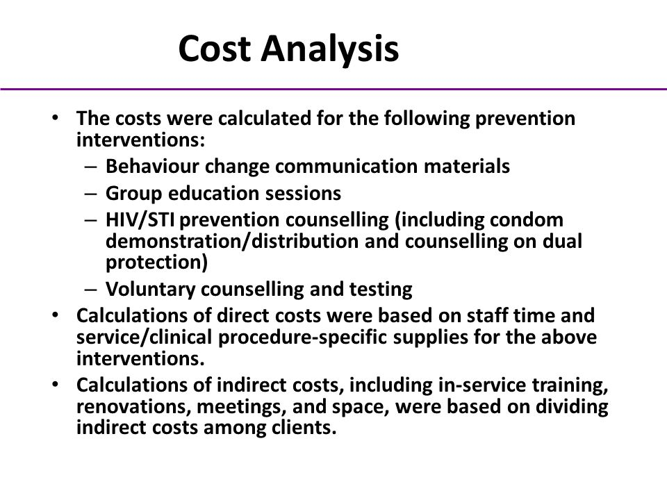 Cost Analysis The costs were calculated for the following prevention interventions: – Behaviour change communication materials – Group education sessions – HIV/STI prevention counselling (including condom demonstration/distribution and counselling on dual protection) – Voluntary counselling and testing Calculations of direct costs were based on staff time and service/clinical procedure-specific supplies for the above interventions.