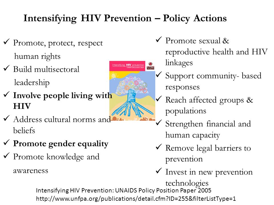 Intensifying HIV Prevention – Policy Actions Promote, protect, respect human rights Build multisectoral leadership Involve people living with HIV Address cultural norms and beliefs Promote gender equality Promote knowledge and awareness Promote sexual & reproductive health and HIV linkages Support community- based responses Reach affected groups & populations Strengthen financial and human capacity Remove legal barriers to prevention Invest in new prevention technologies Intensifying HIV Prevention: UNAIDS Policy Position Paper ID=255&filterListType=1