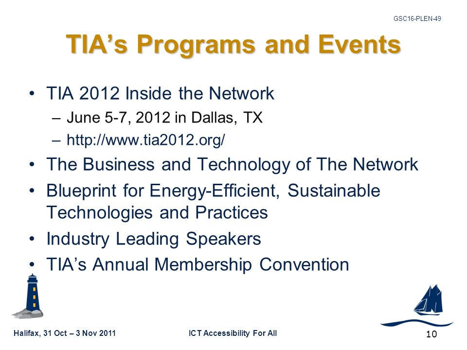 GSC16-PLEN-49 Halifax, 31 Oct – 3 Nov 2011ICT Accessibility For All 10 TIA's Programs and Events TIA 2012 Inside the Network –June 5-7, 2012 in Dallas, TX –  The Business and Technology of The Network Blueprint for Energy-Efficient, Sustainable Technologies and Practices Industry Leading Speakers TIA's Annual Membership Convention