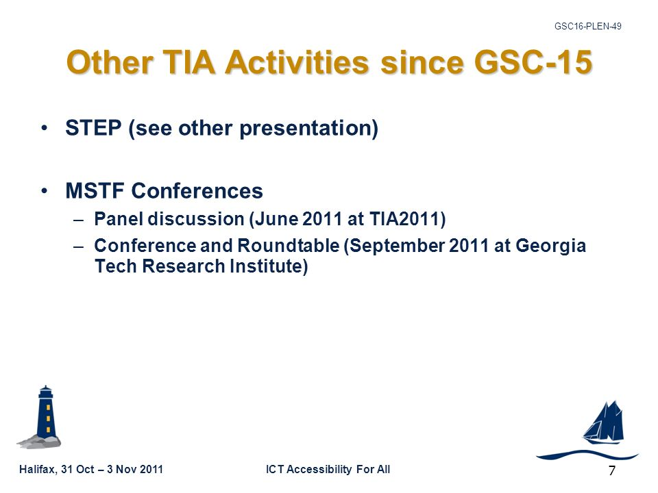GSC16-PLEN-49 Halifax, 31 Oct – 3 Nov 2011ICT Accessibility For All Other TIA Activities since GSC-15 STEP (see other presentation) MSTF Conferences –Panel discussion (June 2011 at TIA2011) –Conference and Roundtable (September 2011 at Georgia Tech Research Institute) 7