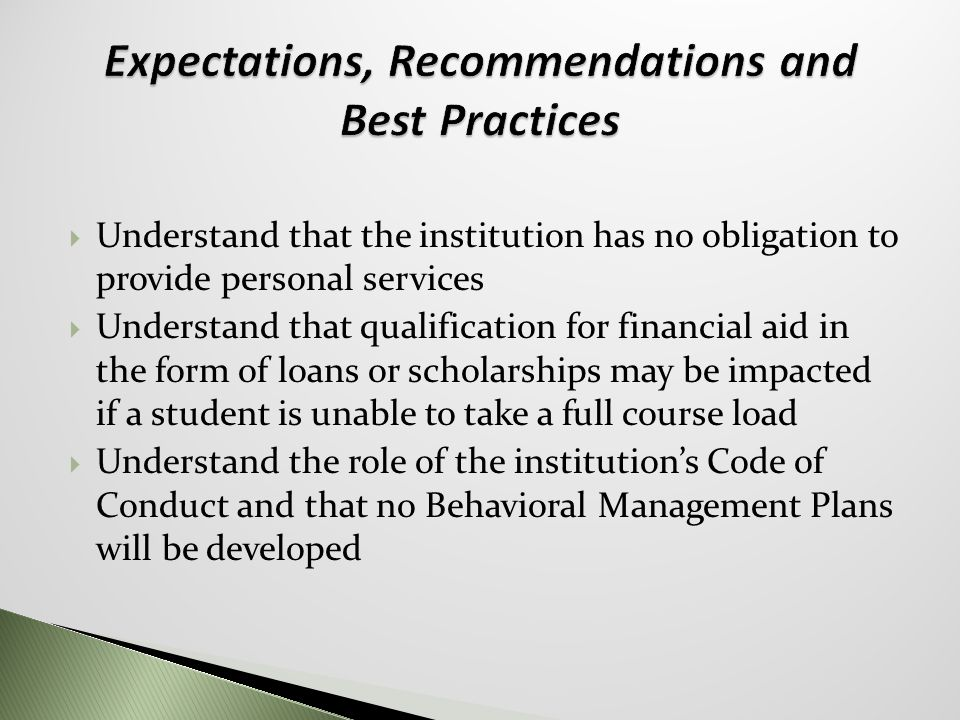  Understand that the institution has no obligation to provide personal services  Understand that qualification for financial aid in the form of loans or scholarships may be impacted if a student is unable to take a full course load  Understand the role of the institution's Code of Conduct and that no Behavioral Management Plans will be developed