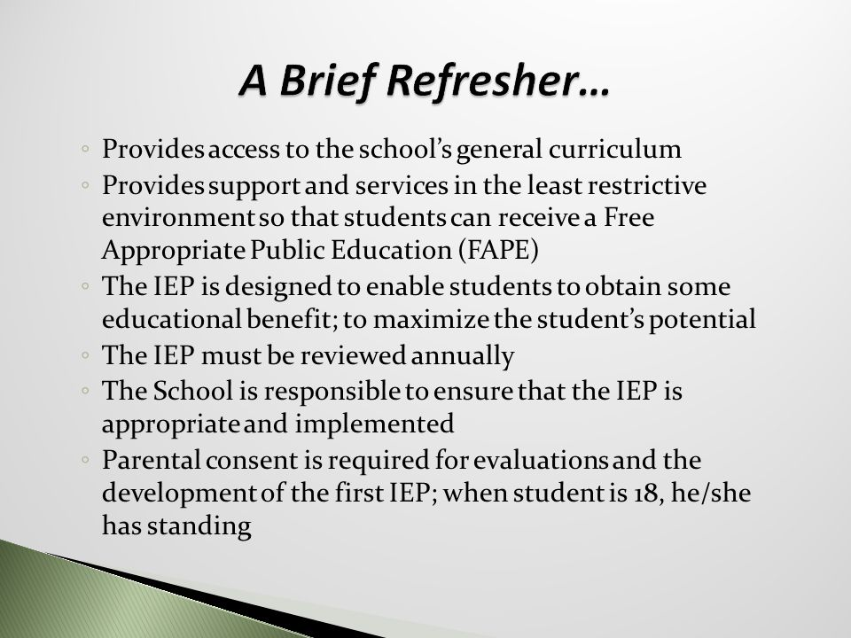 ◦ Provides access to the school's general curriculum ◦ Provides support and services in the least restrictive environment so that students can receive a Free Appropriate Public Education (FAPE) ◦ The IEP is designed to enable students to obtain some educational benefit; to maximize the student's potential ◦ The IEP must be reviewed annually ◦ The School is responsible to ensure that the IEP is appropriate and implemented ◦ Parental consent is required for evaluations and the development of the first IEP; when student is 18, he/she has standing