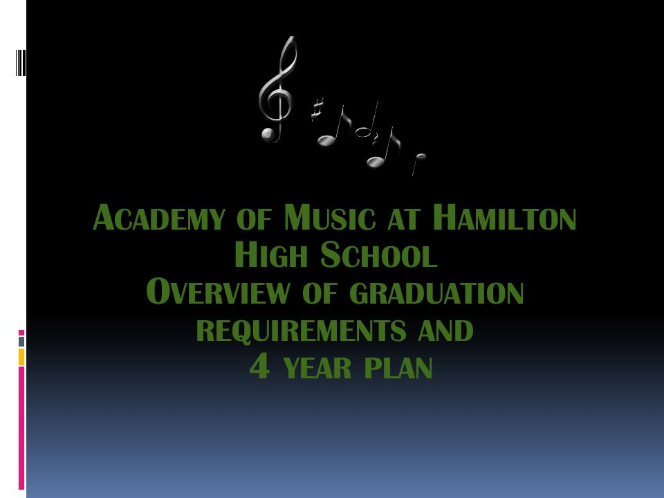 A CADEMY OF M USIC AT H AMILTON H IGH S CHOOL O VERVIEW OF GRADUATION REQUIREMENTS AND 4 YEAR PLAN