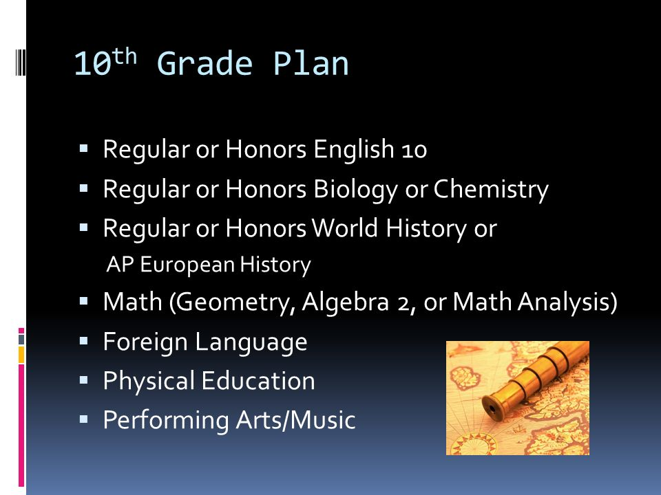 10 th Grade Plan  Regular or Honors English 10  Regular or Honors Biology or Chemistry  Regular or Honors World History or AP European History  Math (Geometry, Algebra 2, or Math Analysis)  Foreign Language  Physical Education  Performing Arts/Music