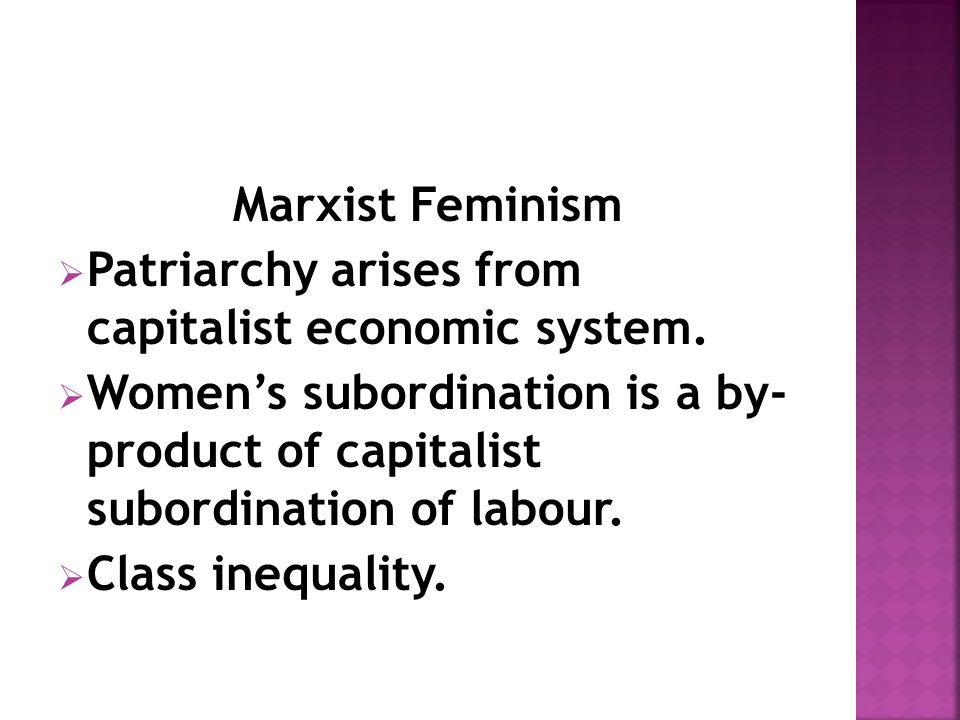Marxist Feminism  Patriarchy arises from capitalist economic system.