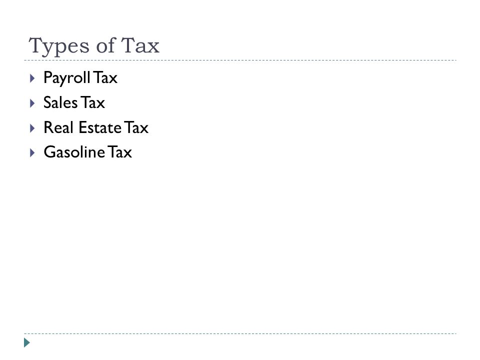 Types of Tax  Payroll Tax  Sales Tax  Real Estate Tax  Gasoline Tax