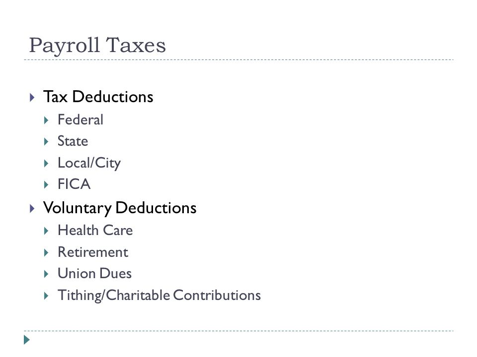 Payroll Taxes  Tax Deductions  Federal  State  Local/City  FICA  Voluntary Deductions  Health Care  Retirement  Union Dues  Tithing/Charitable Contributions