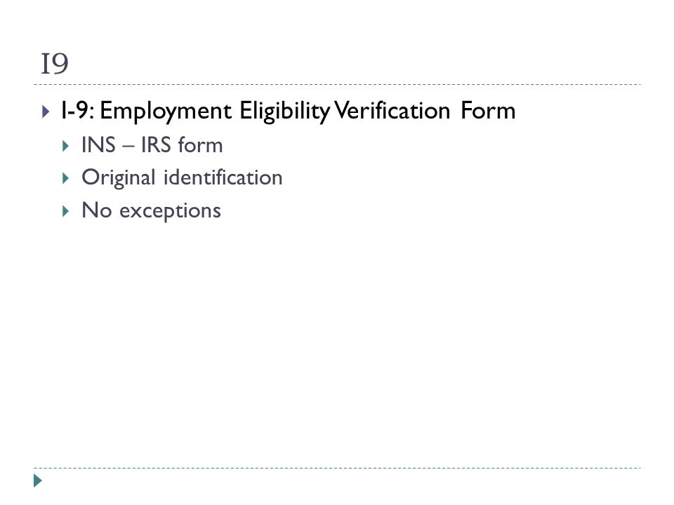 I9  I-9: Employment Eligibility Verification Form  INS – IRS form  Original identification  No exceptions