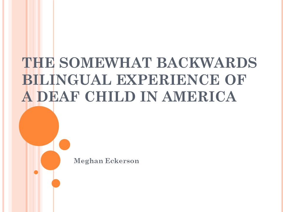THE SOMEWHAT BACKWARDS BILINGUAL EXPERIENCE OF A DEAF CHILD IN AMERICA Meghan Eckerson