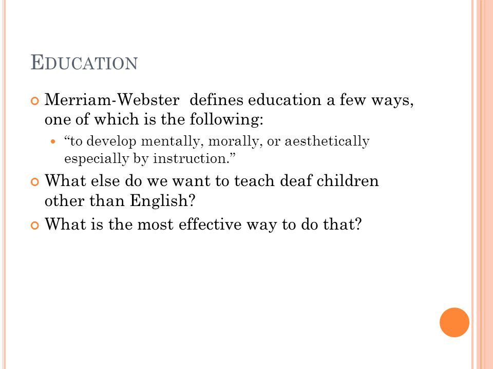 E DUCATION Merriam-Webster defines education a few ways, one of which is the following: to develop mentally, morally, or aesthetically especially by instruction. What else do we want to teach deaf children other than English.