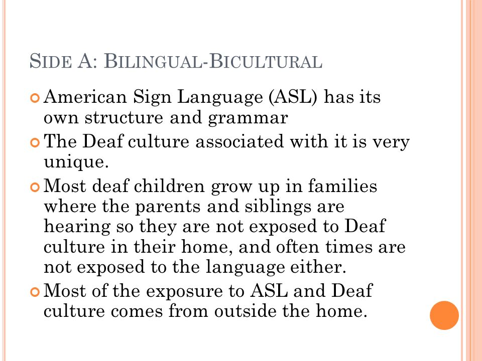 S IDE A: B ILINGUAL -B ICULTURAL American Sign Language (ASL) has its own structure and grammar The Deaf culture associated with it is very unique.