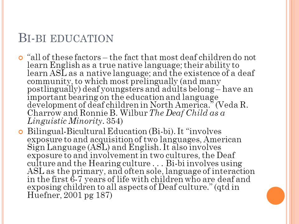B I - BI EDUCATION all of these factors – the fact that most deaf children do not learn English as a true native language; their ability to learn ASL as a native language; and the existence of a deaf community, to which most prelingually (and many postlingually) deaf youngsters and adults belong – have an important bearing on the education and language development of deaf children in North America. (Veda R.