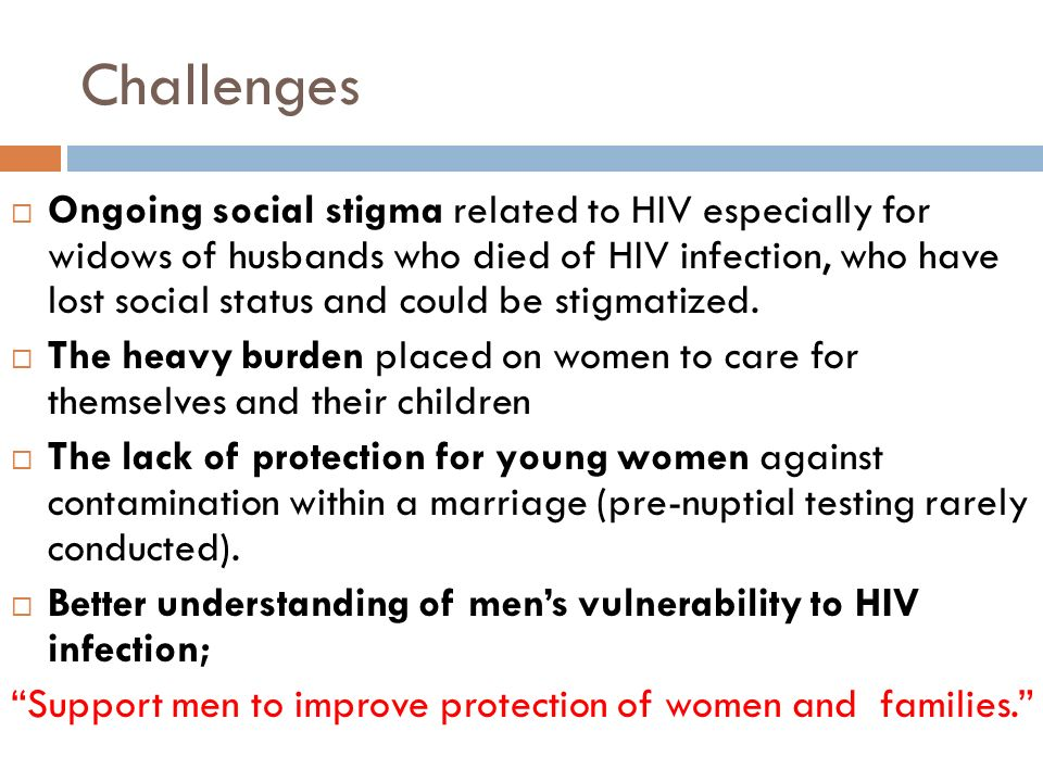 Challenges  Ongoing social stigma related to HIV especially for widows of husbands who died of HIV infection, who have lost social status and could be stigmatized.