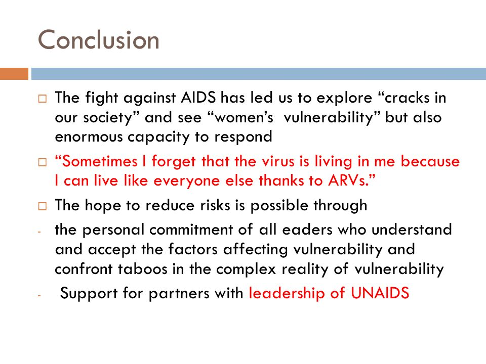 Conclusion  The fight against AIDS has led us to explore cracks in our society and see women's vulnerability but also enormous capacity to respond  Sometimes I forget that the virus is living in me because I can live like everyone else thanks to ARVs.  The hope to reduce risks is possible through - the personal commitment of all eaders who understand and accept the factors affecting vulnerability and confront taboos in the complex reality of vulnerability - Support for partners with leadership of UNAIDS