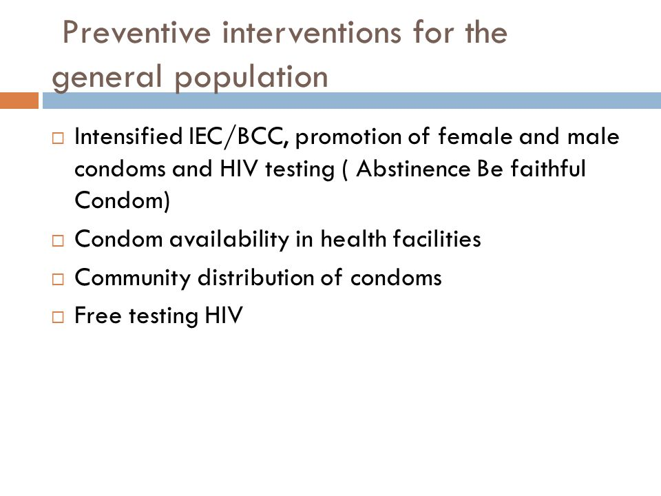 Preventive interventions for the general population  Intensified IEC/BCC, promotion of female and male condoms and HIV testing ( Abstinence Be faithful Condom)  Condom availability in health facilities  Community distribution of condoms  Free testing HIV