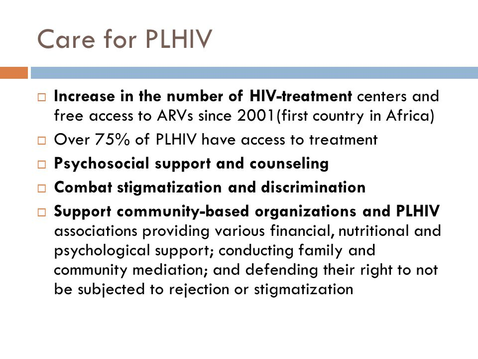 Care for PLHIV  Increase in the number of HIV-treatment centers and free access to ARVs since 2001(first country in Africa)  Over 75% of PLHIV have access to treatment  Psychosocial support and counseling  Combat stigmatization and discrimination  Support community-based organizations and PLHIV associations providing various financial, nutritional and psychological support; conducting family and community mediation; and defending their right to not be subjected to rejection or stigmatization