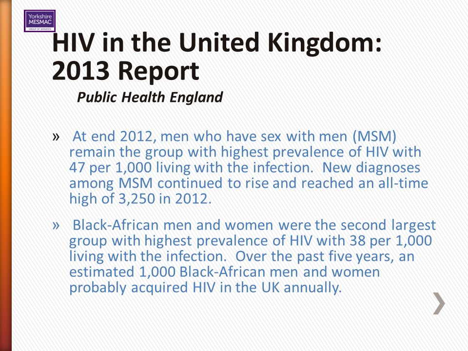 HIV in the United Kingdom: 2013 Report Public Health England » At end 2012, men who have sex with men (MSM) remain the group with highest prevalence of HIV with 47 per 1,000 living with the infection.