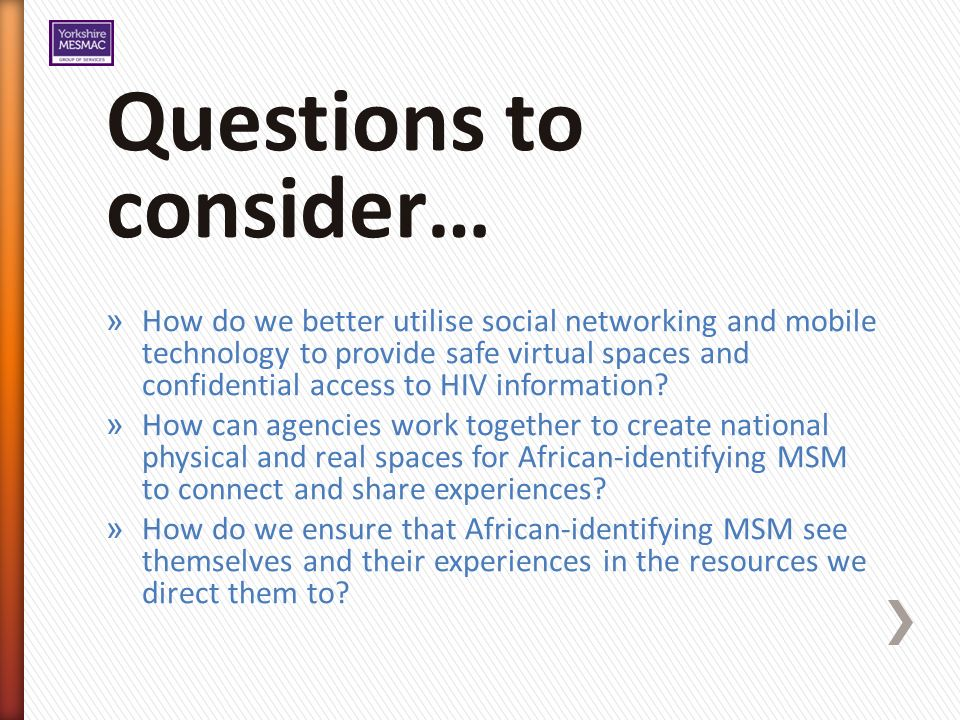 Questions to consider… » How do we better utilise social networking and mobile technology to provide safe virtual spaces and confidential access to HIV information.