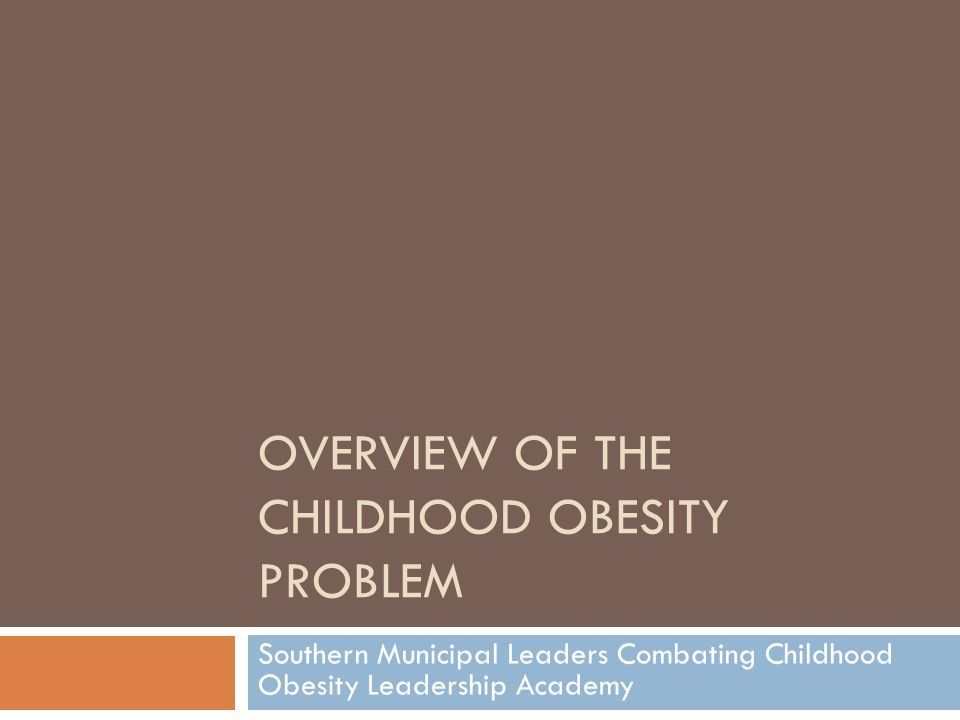 OVERVIEW OF THE CHILDHOOD OBESITY PROBLEM Southern Municipal Leaders Combating Childhood Obesity Leadership Academy