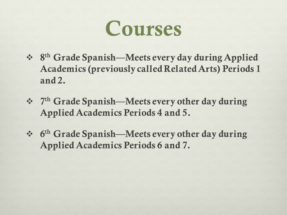 Courses  8 th Grade Spanish—Meets every day during Applied Academics (previously called Related Arts) Periods 1 and 2.