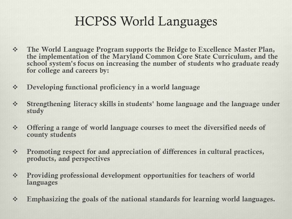 HCPSS World Languages  The World Language Program supports the Bridge to Excellence Master Plan, the implementation of the Maryland Common Core State Curriculum, and the school system s focus on increasing the number of students who graduate ready for college and careers by:  Developing functional proficiency in a world language  Strengthening literacy skills in students home language and the language under study  Offering a range of world language courses to meet the diversified needs of county students  Promoting respect for and appreciation of differences in cultural practices, products, and perspectives  Providing professional development opportunities for teachers of world languages  Emphasizing the goals of the national standards for learning world languages.