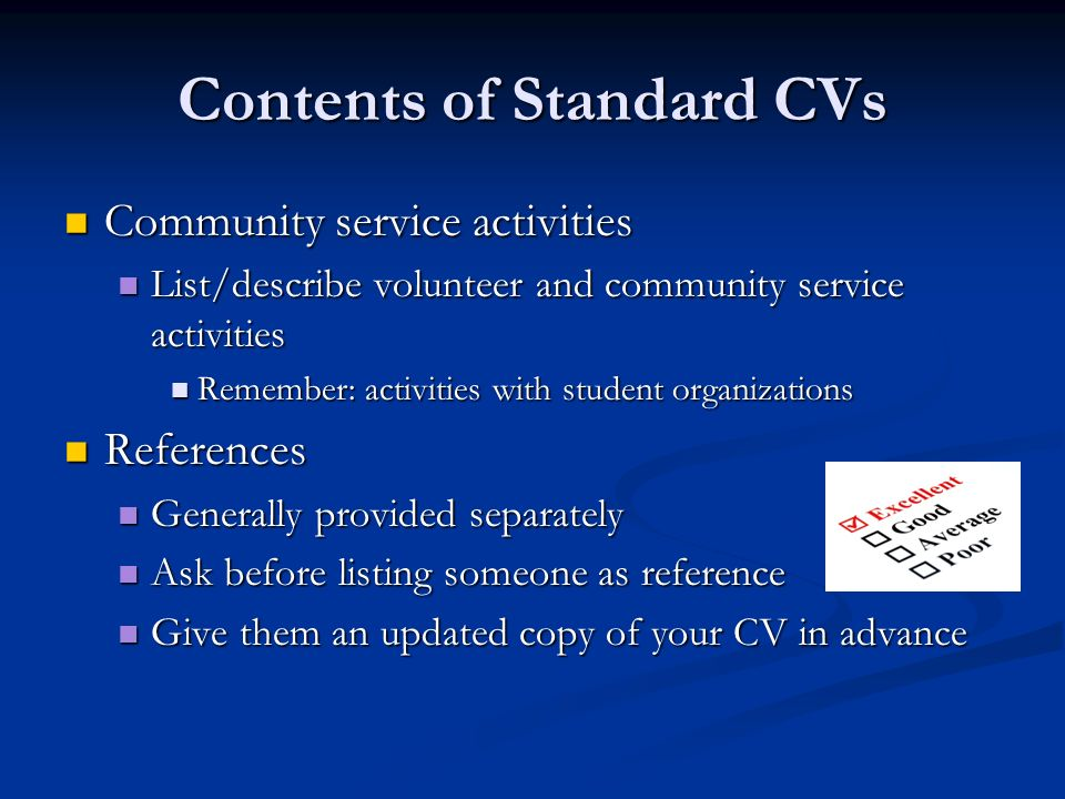 Contents of Standard CVs Community service activities Community service activities List/describe volunteer and community service activities List/describe volunteer and community service activities Remember: activities with student organizations Remember: activities with student organizations References References Generally provided separately Generally provided separately Ask before listing someone as reference Ask before listing someone as reference Give them an updated copy of your CV in advance Give them an updated copy of your CV in advance