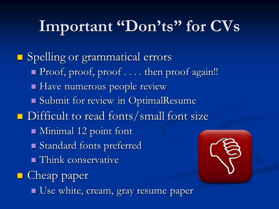 Important Don'ts for CVs Spelling or grammatical errors Spelling or grammatical errors Proof, proof, proof....