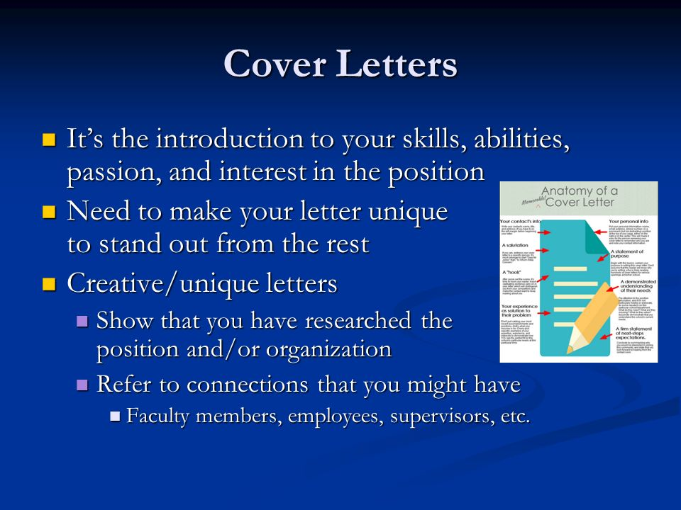 Cover Letters It's the introduction to your skills, abilities, passion, and interest in the position It's the introduction to your skills, abilities, passion, and interest in the position Need to make your letter unique to stand out from the rest Need to make your letter unique to stand out from the rest Creative/unique letters Creative/unique letters Show that you have researched the position and/or organization Show that you have researched the position and/or organization Refer to connections that you might have Refer to connections that you might have Faculty members, employees, supervisors, etc.