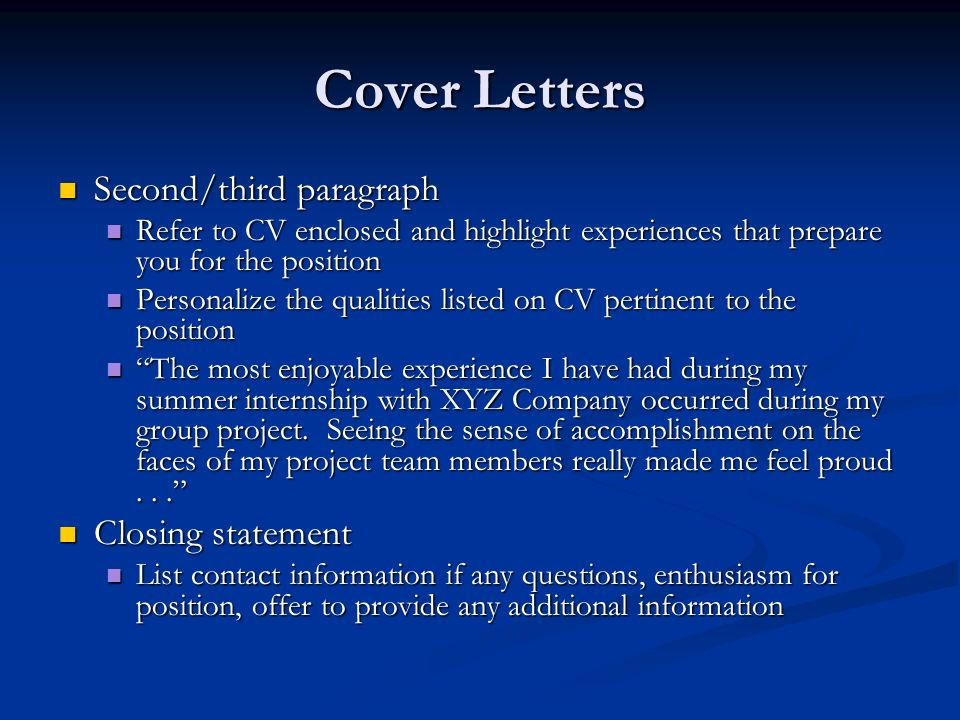 Cover Letters Second/third paragraph Second/third paragraph Refer to CV enclosed and highlight experiences that prepare you for the position Refer to CV enclosed and highlight experiences that prepare you for the position Personalize the qualities listed on CV pertinent to the position Personalize the qualities listed on CV pertinent to the position The most enjoyable experience I have had during my summer internship with XYZ Company occurred during my group project.
