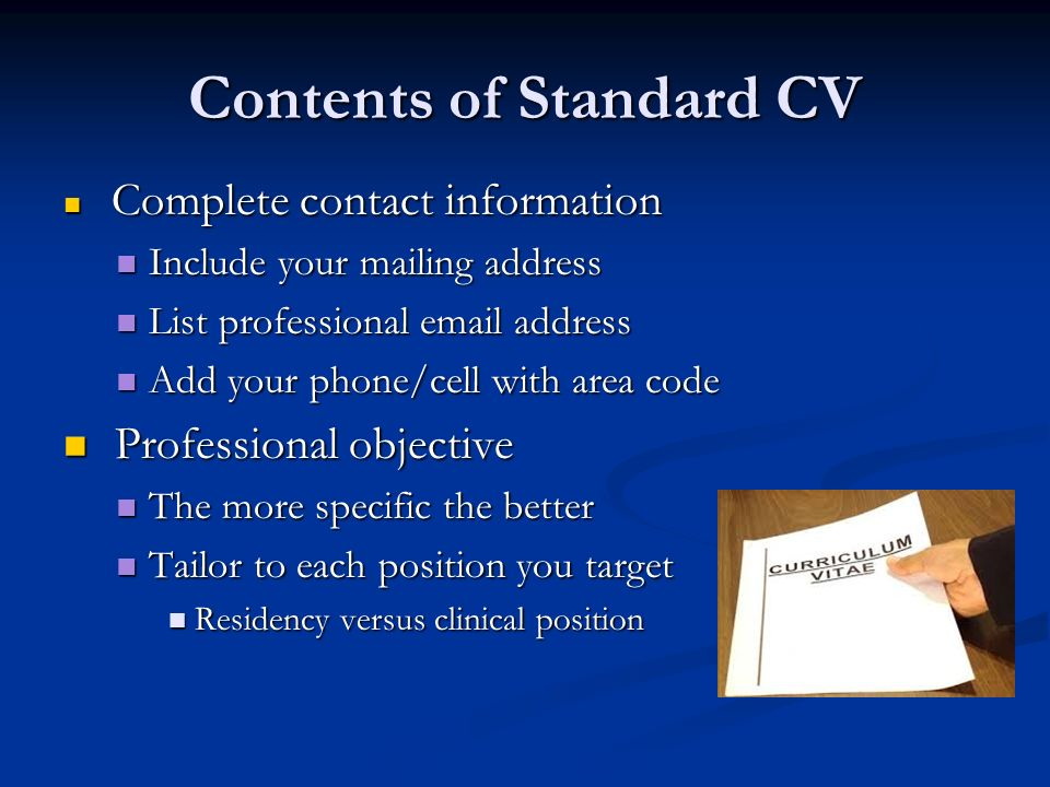 Contents of Standard CV Complete contact information Complete contact information Include your mailing address Include your mailing address List professional  address List professional  address Add your phone/cell with area code Add your phone/cell with area code Professional objective Professional objective The more specific the better The more specific the better Tailor to each position you target Tailor to each position you target Residency versus clinical position Residency versus clinical position